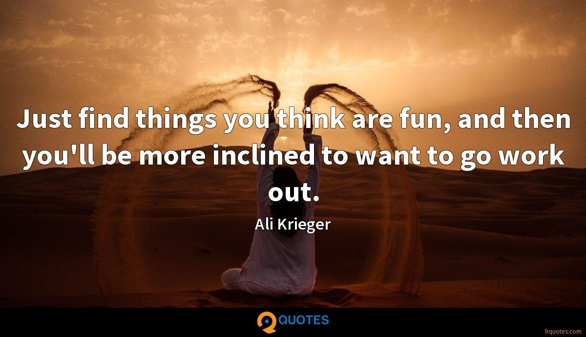 Just find things you think are fun, and then you'll be more inclined to want to go work out.