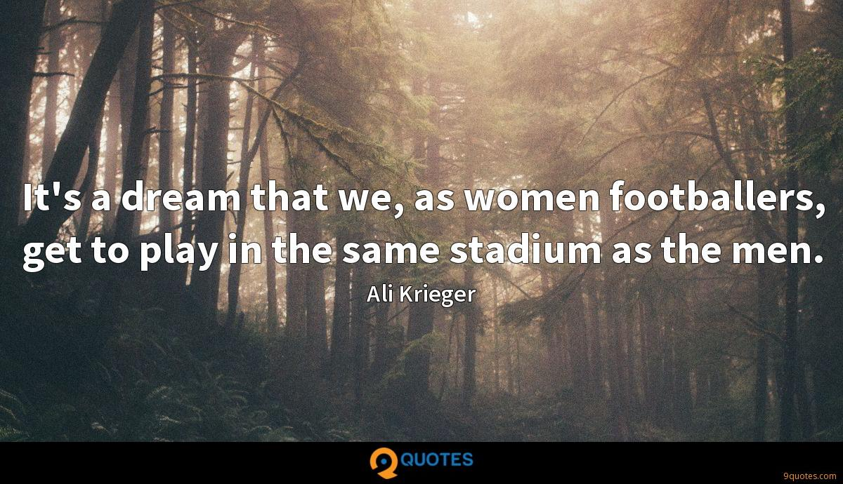 It's a dream that we, as women footballers, get to play in the same stadium as the men.