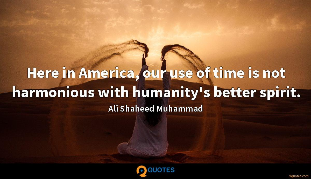 Here in America, our use of time is not harmonious with humanity's better spirit.