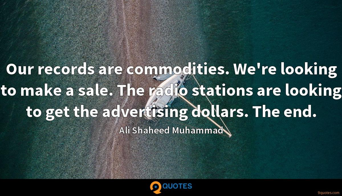 Our records are commodities. We're looking to make a sale. The radio stations are looking to get the advertising dollars. The end.
