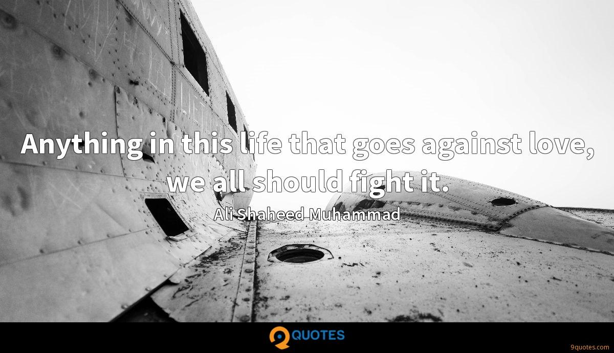 Anything in this life that goes against love, we all should fight it.