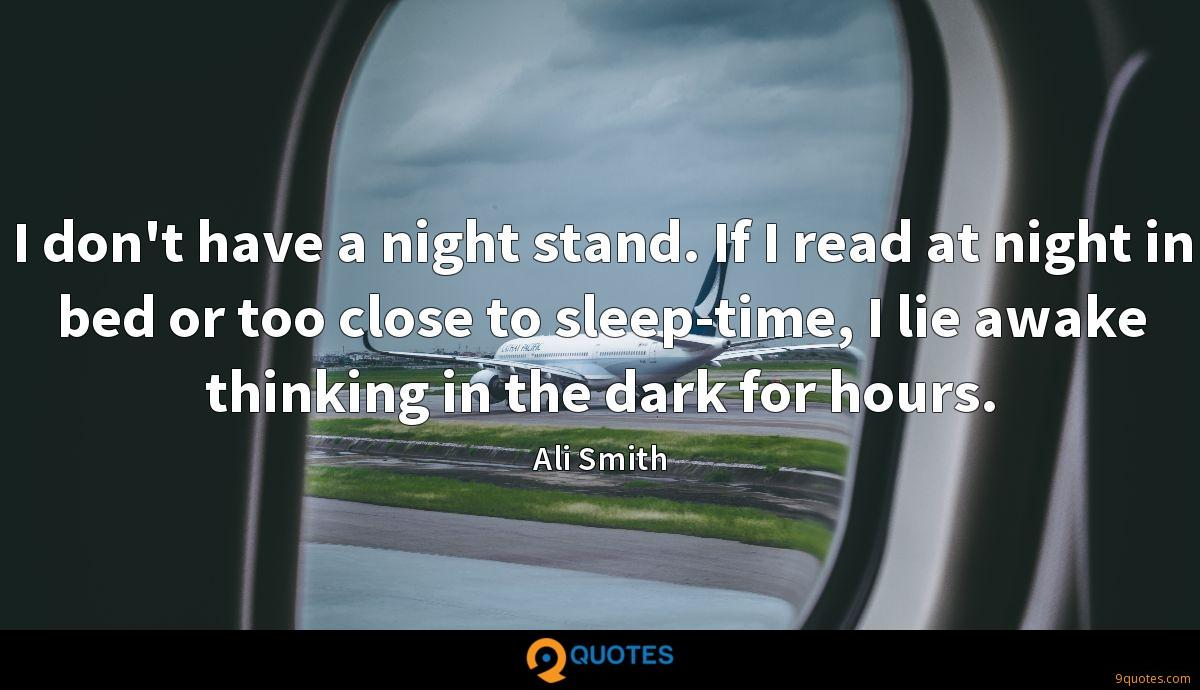I don't have a night stand. If I read at night in bed or too close to sleep-time, I lie awake thinking in the dark for hours.