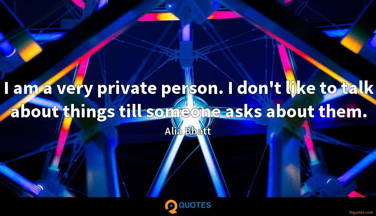 I am a very private person. I don't like to talk about things till someone asks about them.