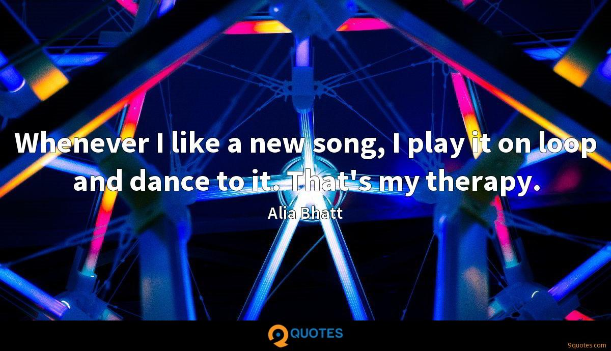 Whenever I like a new song, I play it on loop and dance to it. That's my therapy.