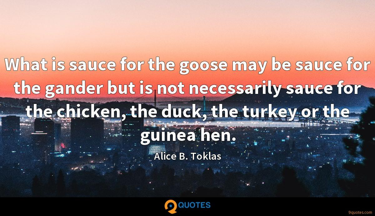 What is sauce for the goose may be sauce for the gander but is not necessarily sauce for the chicken, the duck, the turkey or the guinea hen.