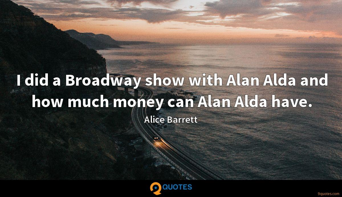 I did a Broadway show with Alan Alda and how much money can Alan Alda have.
