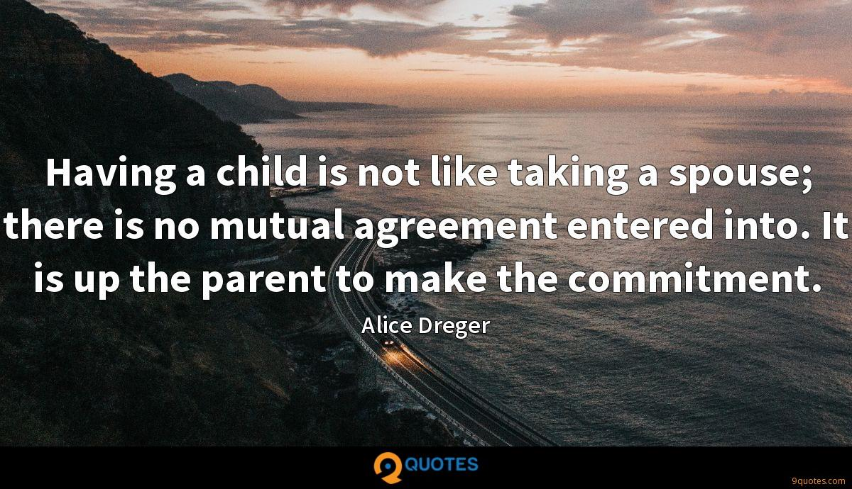 Having a child is not like taking a spouse; there is no mutual agreement entered into. It is up the parent to make the commitment.