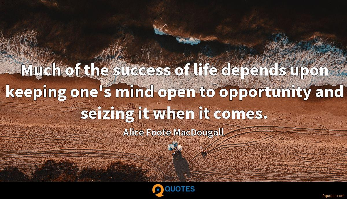 Much of the success of life depends upon keeping one's mind open to opportunity and seizing it when it comes.