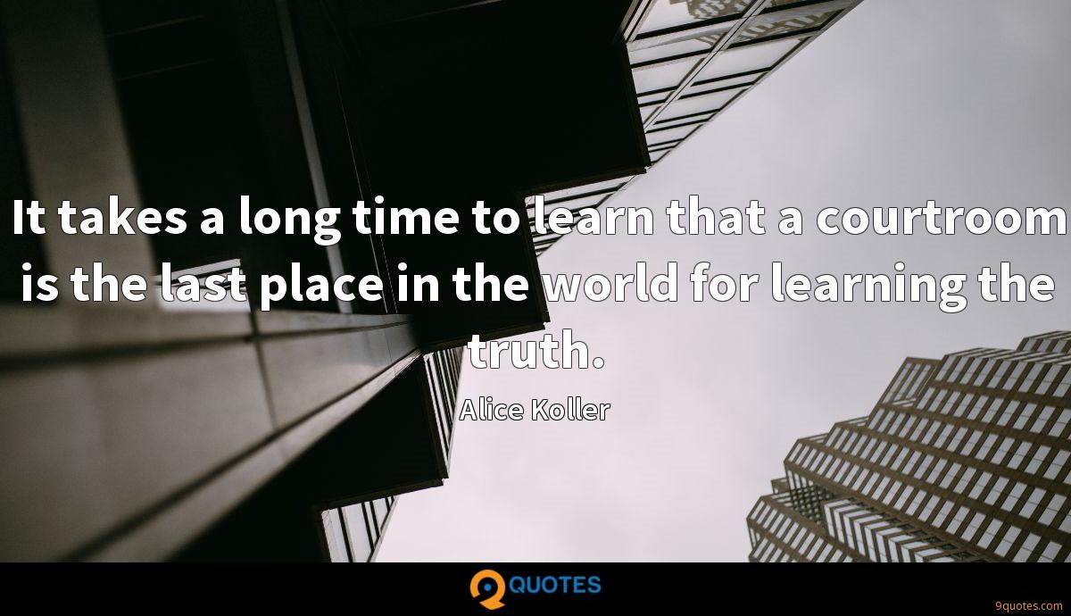 It takes a long time to learn that a courtroom is the last place in the world for learning the truth.