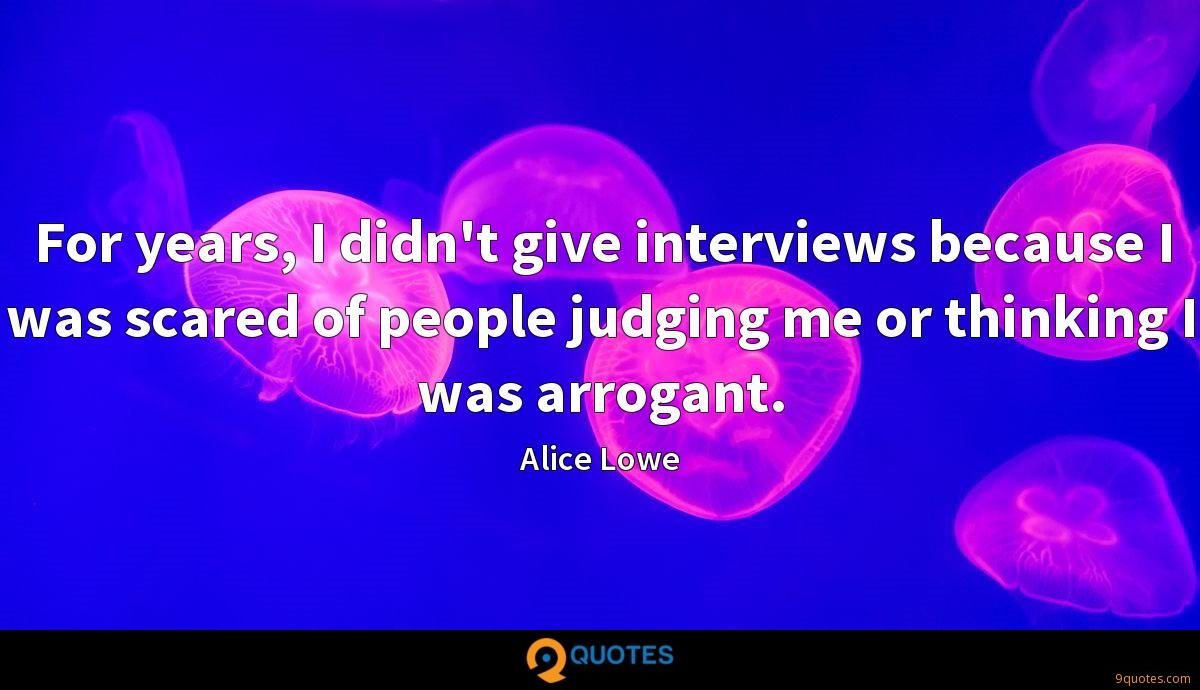 For years, I didn't give interviews because I was scared of people judging me or thinking I was arrogant.