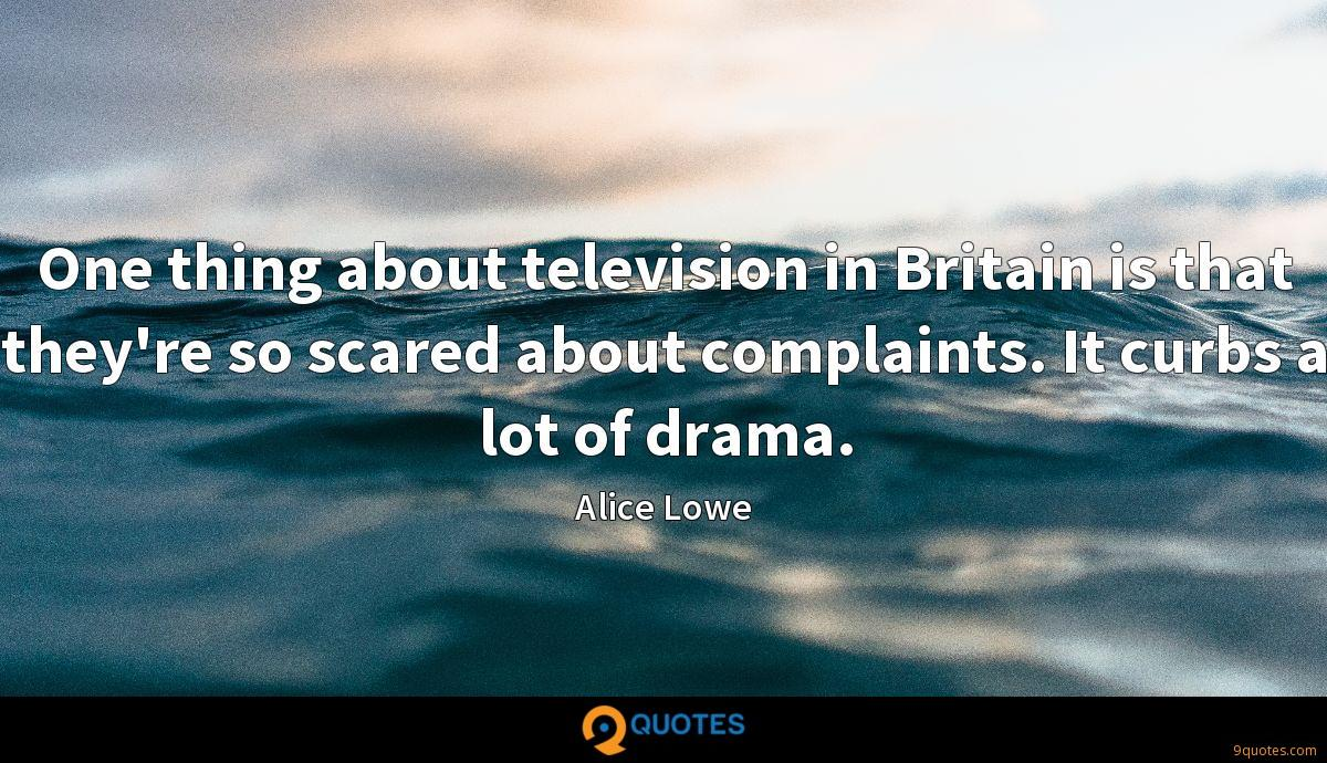 One thing about television in Britain is that they're so scared about complaints. It curbs a lot of drama.