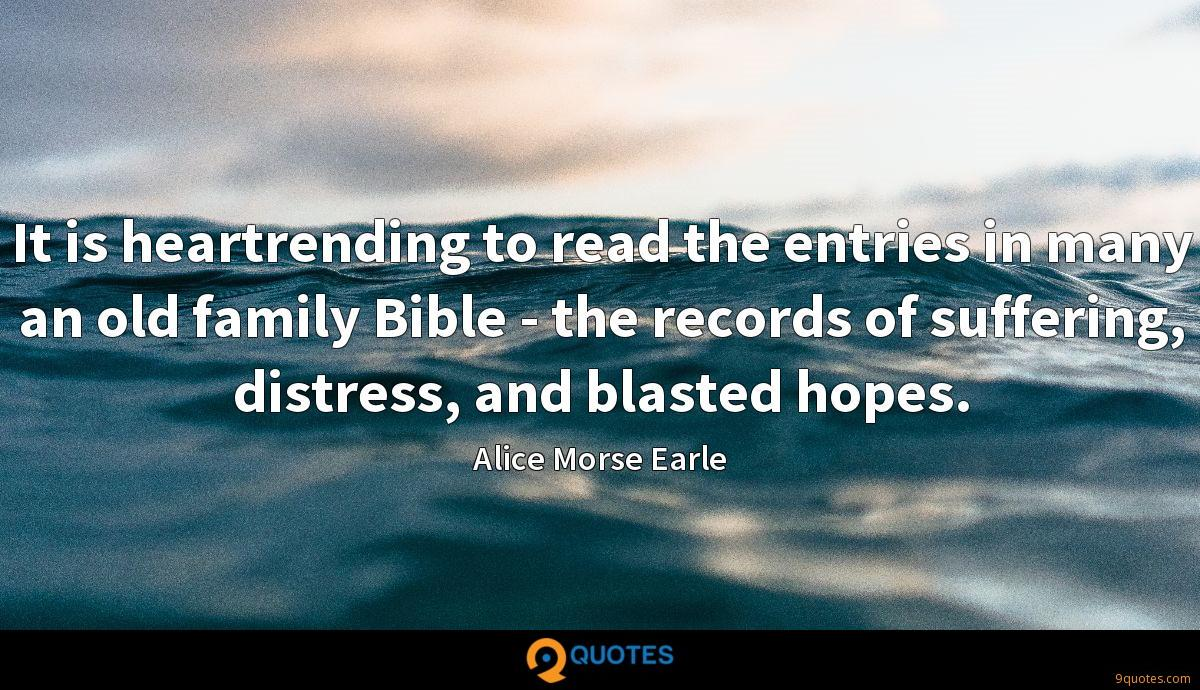 It is heartrending to read the entries in many an old family Bible - the records of suffering, distress, and blasted hopes.