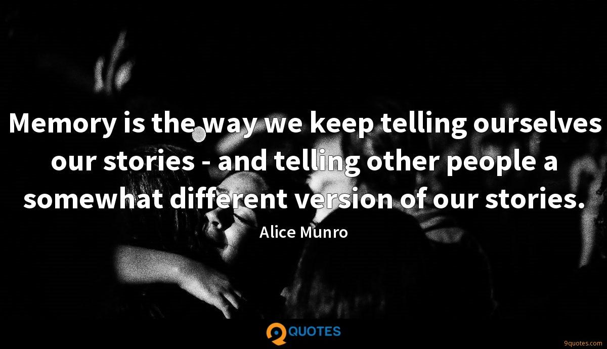 Memory is the way we keep telling ourselves our stories - and telling other people a somewhat different version of our stories.