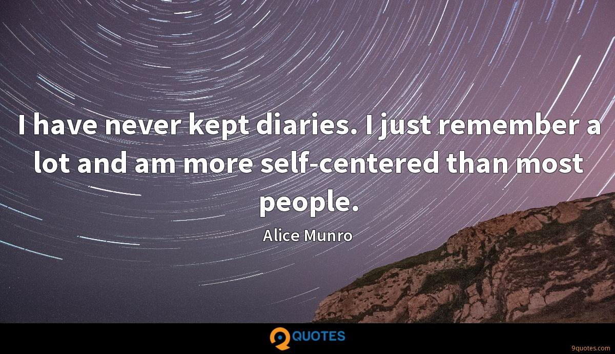 I have never kept diaries. I just remember a lot and am more self-centered than most people.