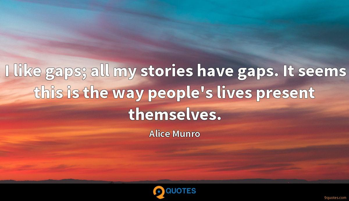 I like gaps; all my stories have gaps. It seems this is the way people's lives present themselves.