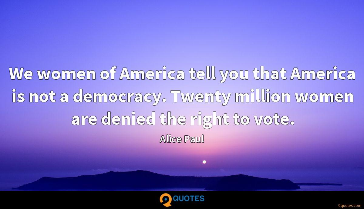We women of America tell you that America is not a democracy. Twenty million women are denied the right to vote.