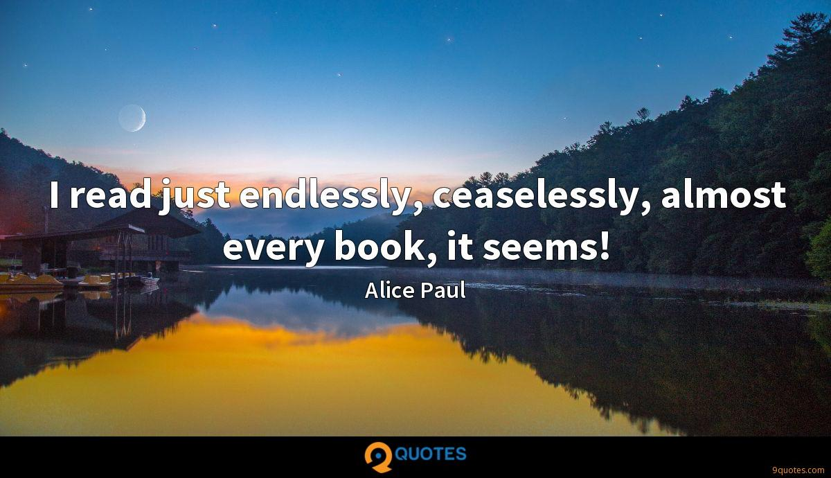 I read just endlessly, ceaselessly, almost every book, it seems!