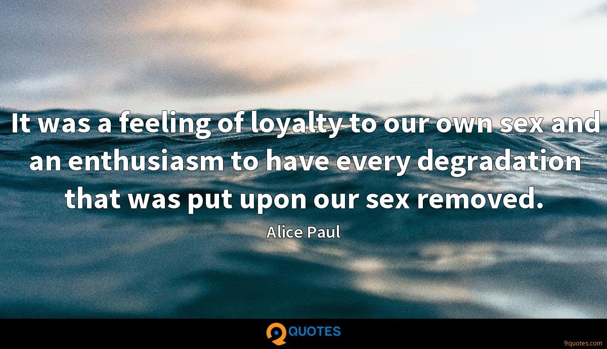 It was a feeling of loyalty to our own sex and an enthusiasm to have every degradation that was put upon our sex removed.