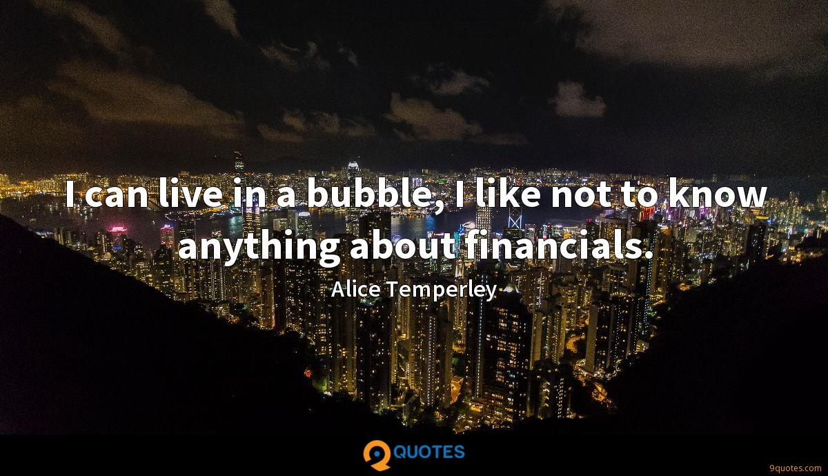 I can live in a bubble, I like not to know anything about financials.