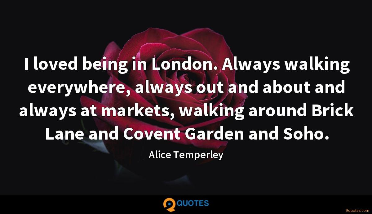I loved being in London. Always walking everywhere, always out and about and always at markets, walking around Brick Lane and Covent Garden and Soho.