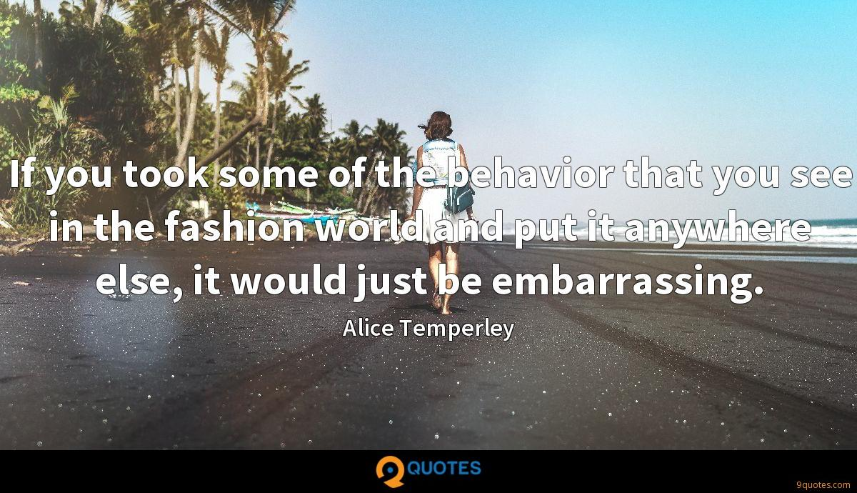 If you took some of the behavior that you see in the fashion world and put it anywhere else, it would just be embarrassing.