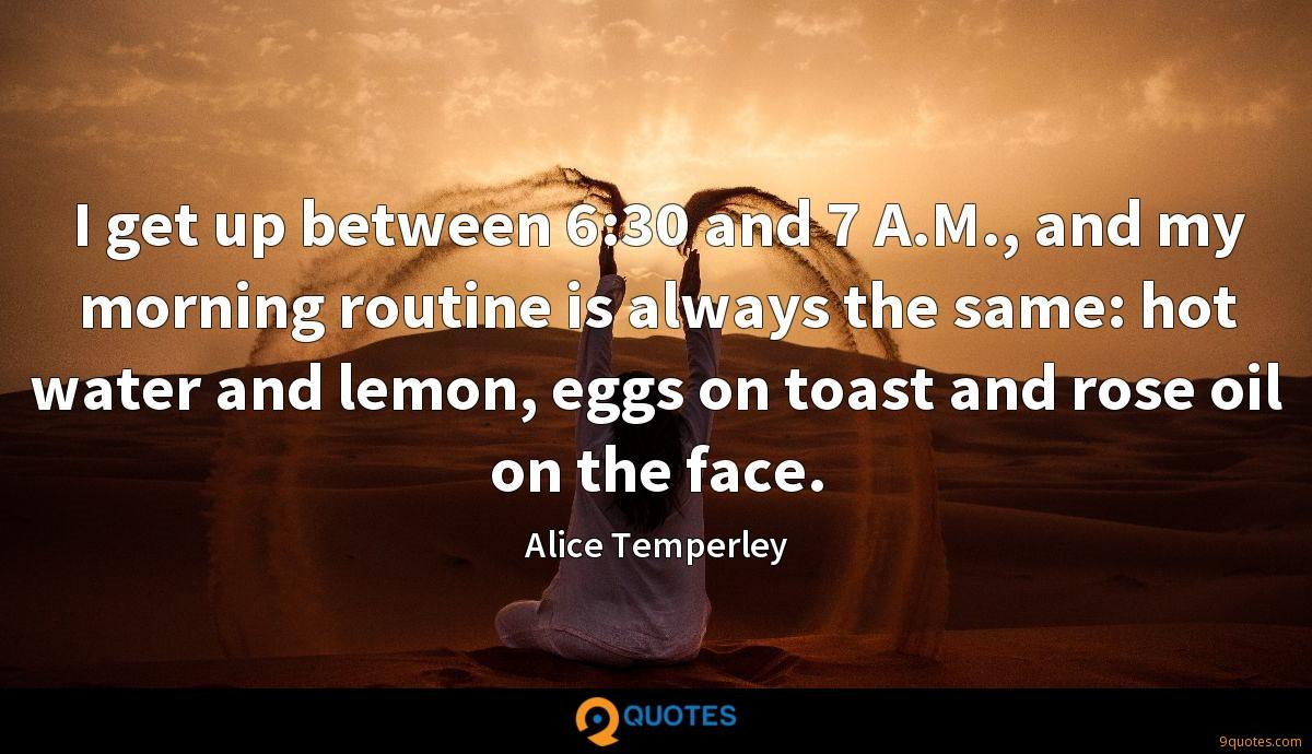I get up between 6:30 and 7 A.M., and my morning routine is always the same: hot water and lemon, eggs on toast and rose oil on the face.