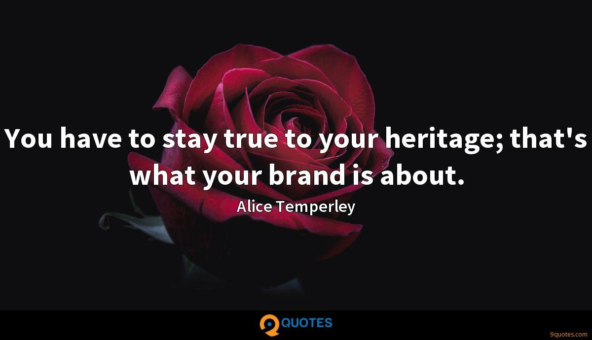 You have to stay true to your heritage; that's what your brand is about.