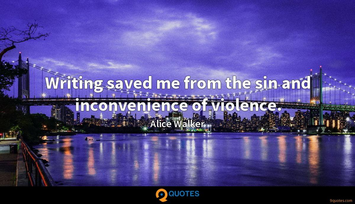 Writing saved me from the sin and inconvenience of violence.