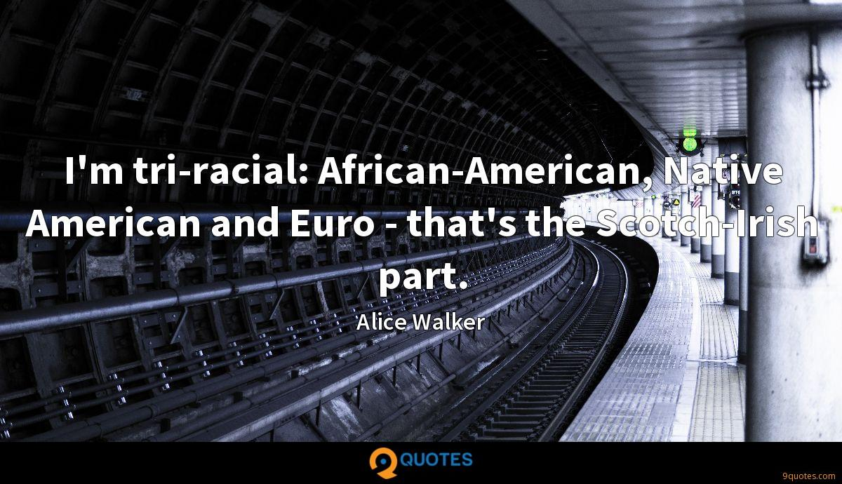 I'm tri-racial: African-American, Native American and Euro - that's the Scotch-Irish part.