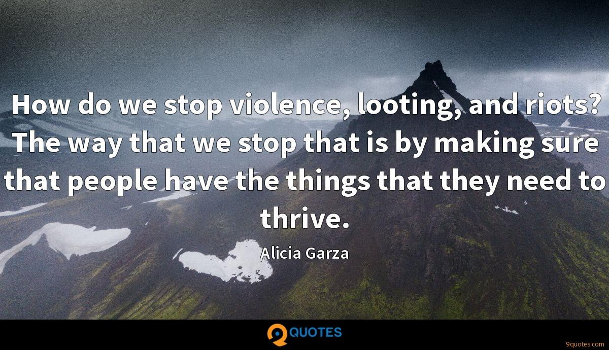 How do we stop violence, looting, and riots? The way that we stop that is by making sure that people have the things that they need to thrive.