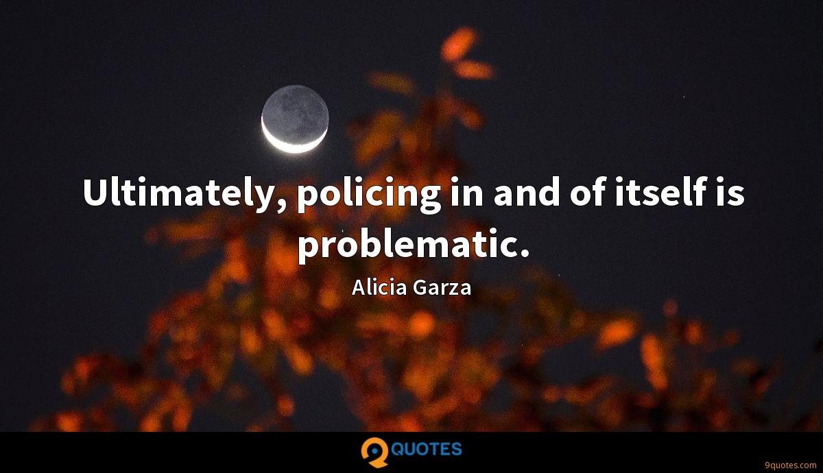 Ultimately, policing in and of itself is problematic.