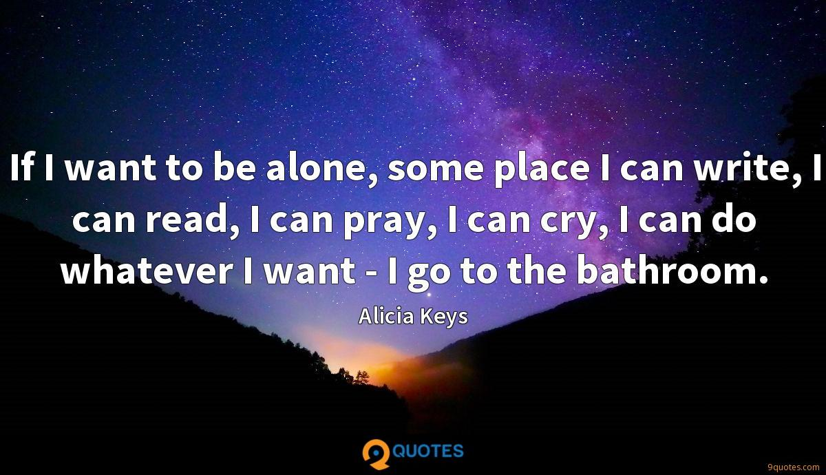 If I want to be alone, some place I can write, I can read, I can pray, I can cry, I can do whatever I want - I go to the bathroom.