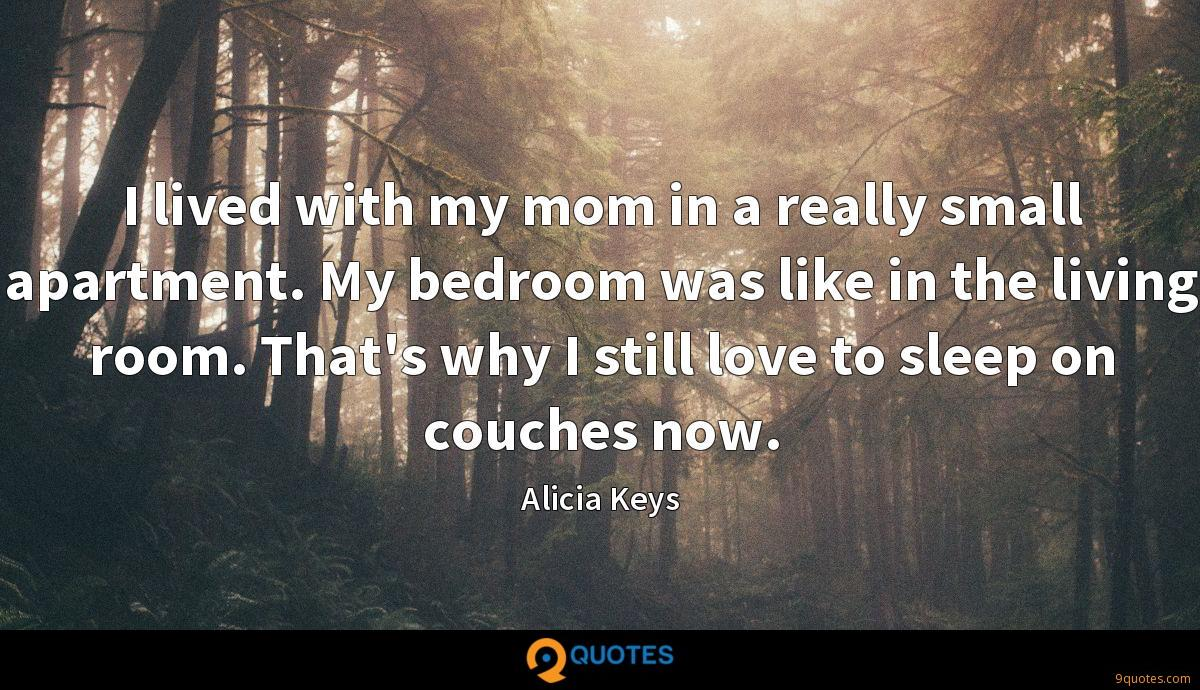 I lived with my mom in a really small apartment. My bedroom was like in the living room. That's why I still love to sleep on couches now.
