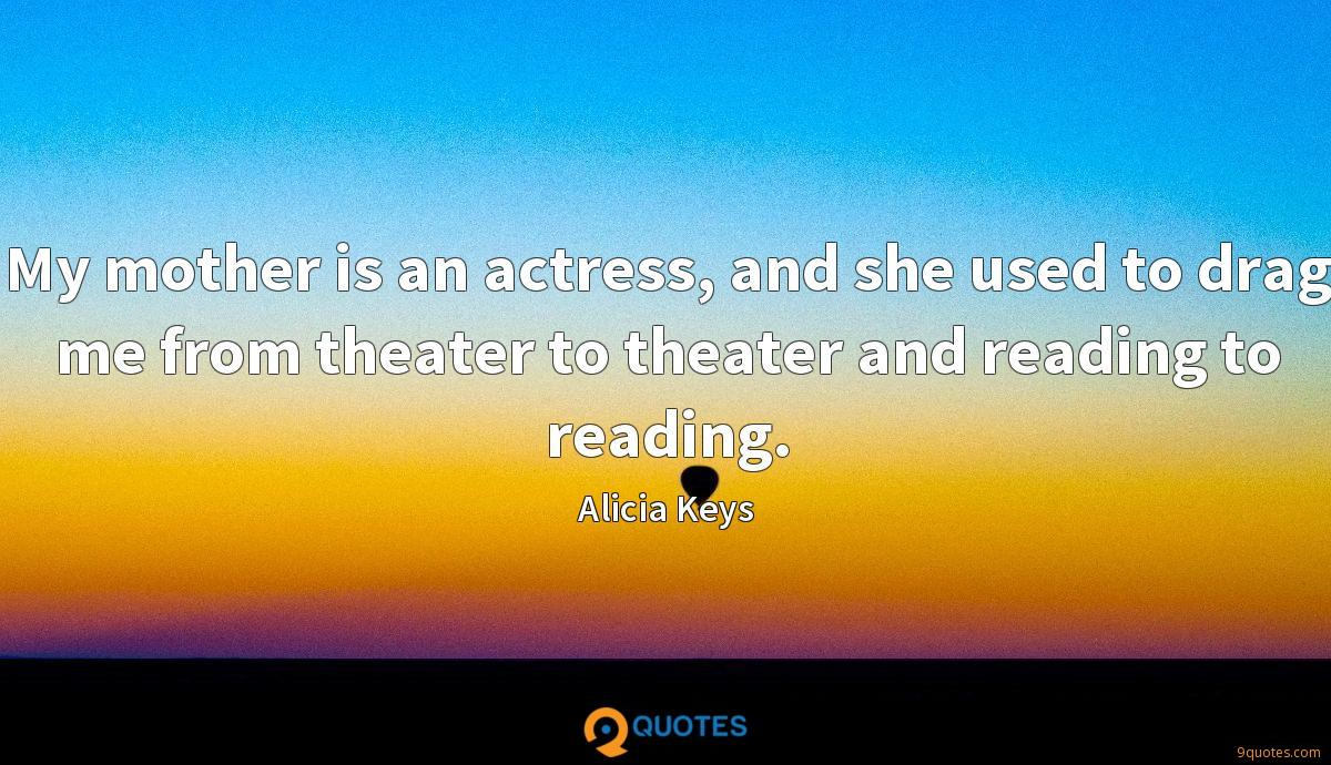 My mother is an actress, and she used to drag me from theater to theater and reading to reading.