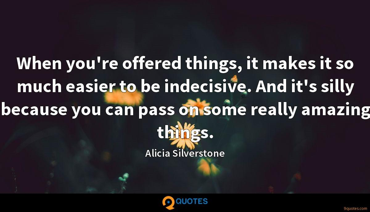 When you're offered things, it makes it so much easier to be indecisive. And it's silly because you can pass on some really amazing things.