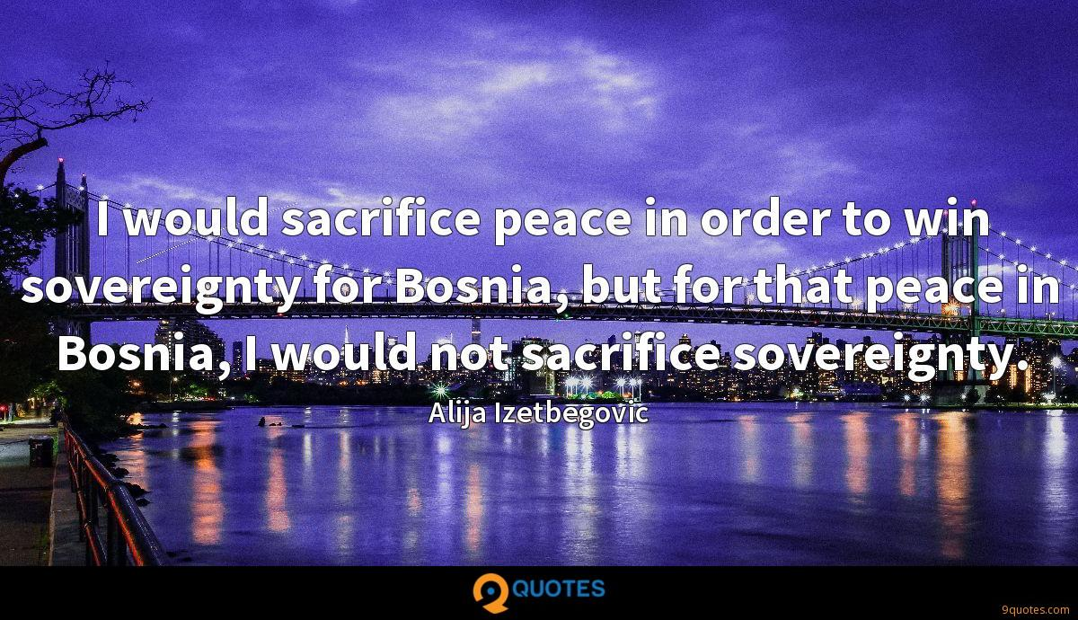 I would sacrifice peace in order to win sovereignty for Bosnia, but for that peace in Bosnia, I would not sacrifice sovereignty.