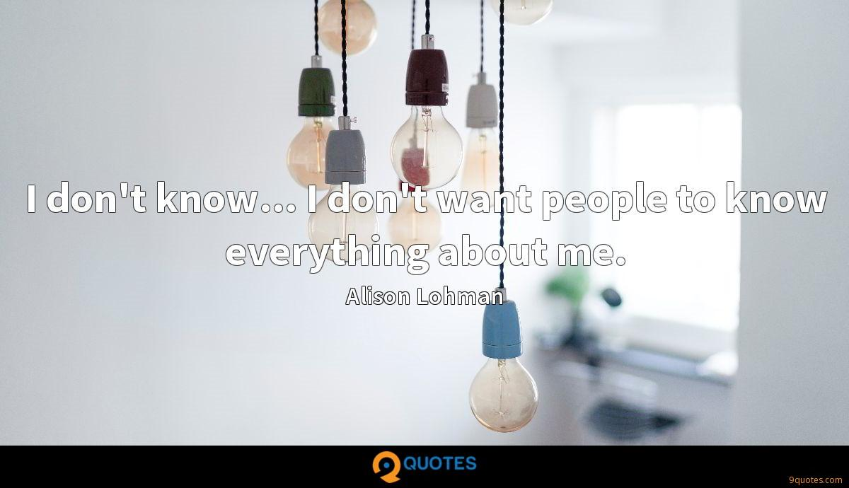 I don't know... I don't want people to know everything about me.