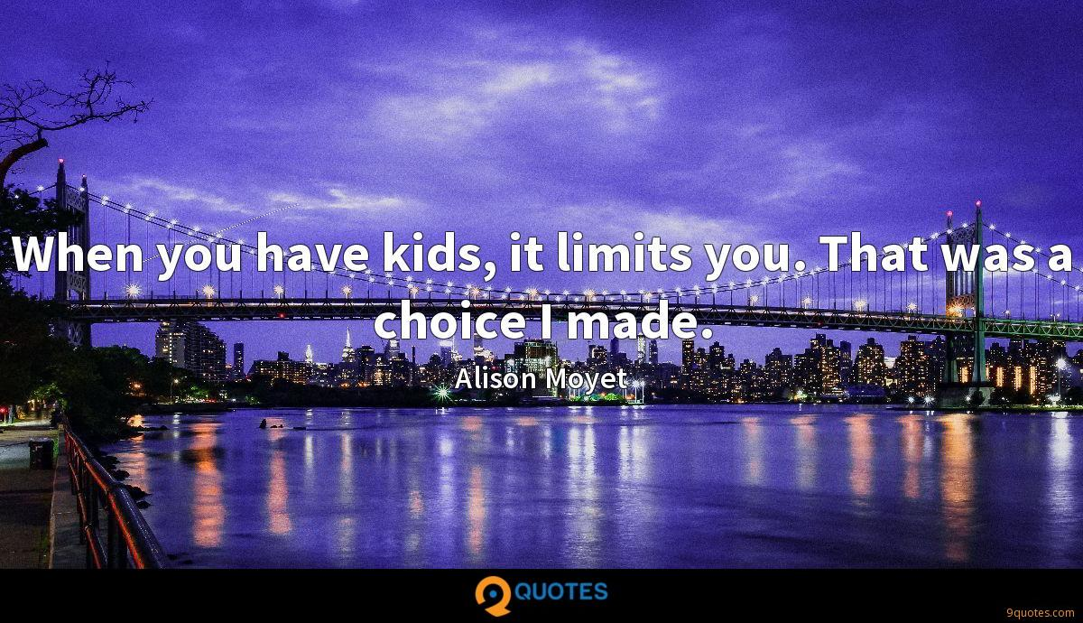 When you have kids, it limits you. That was a choice I made.