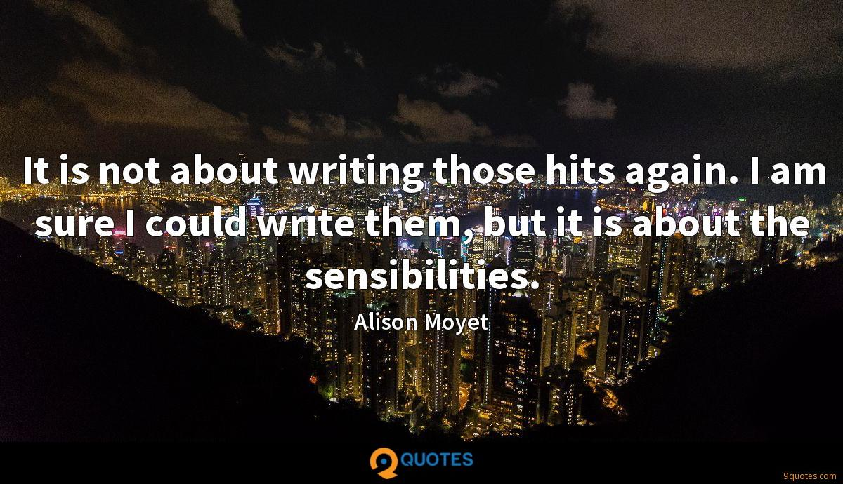 It is not about writing those hits again. I am sure I could write them, but it is about the sensibilities.