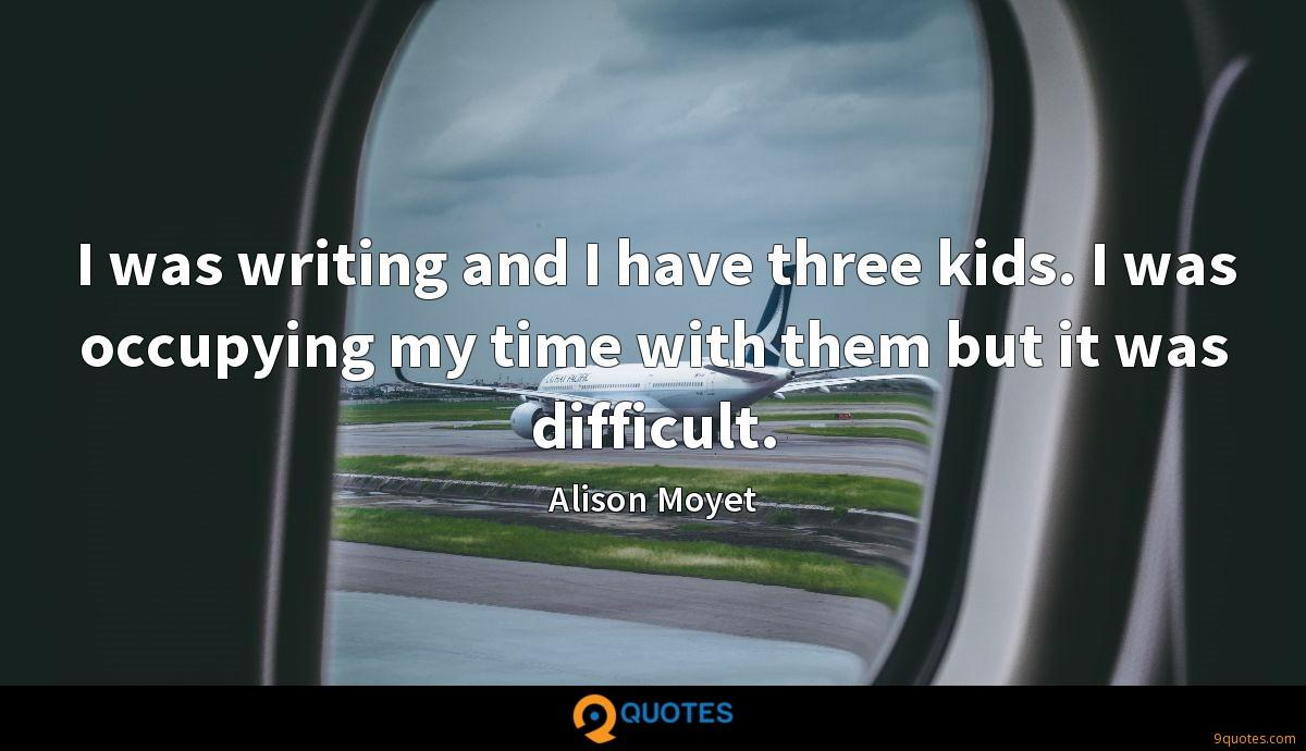 I was writing and I have three kids. I was occupying my time with them but it was difficult.