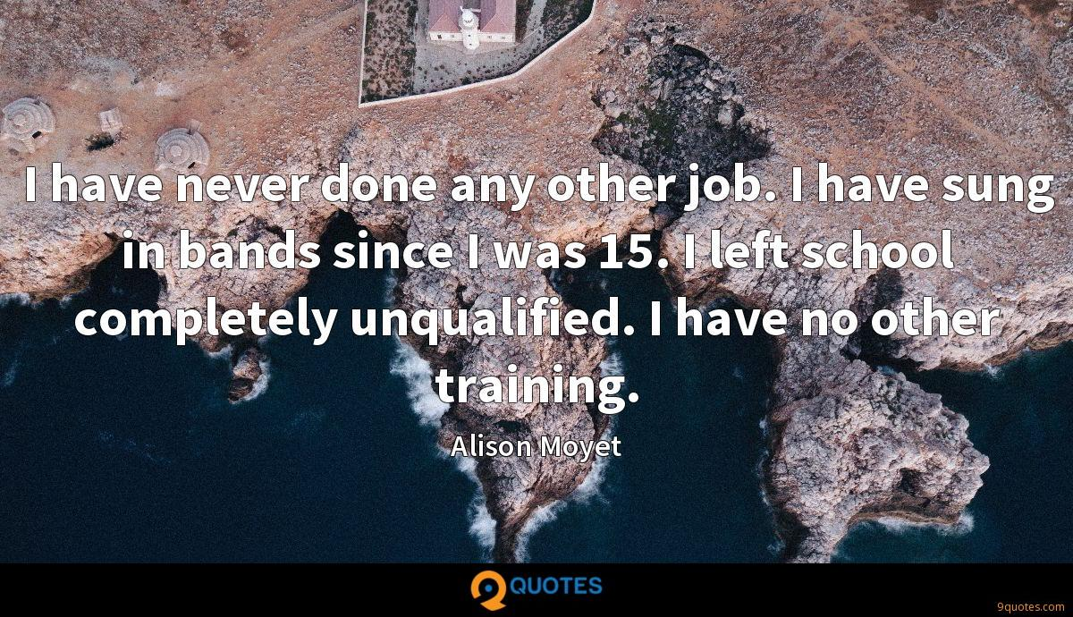 I have never done any other job. I have sung in bands since I was 15. I left school completely unqualified. I have no other training.