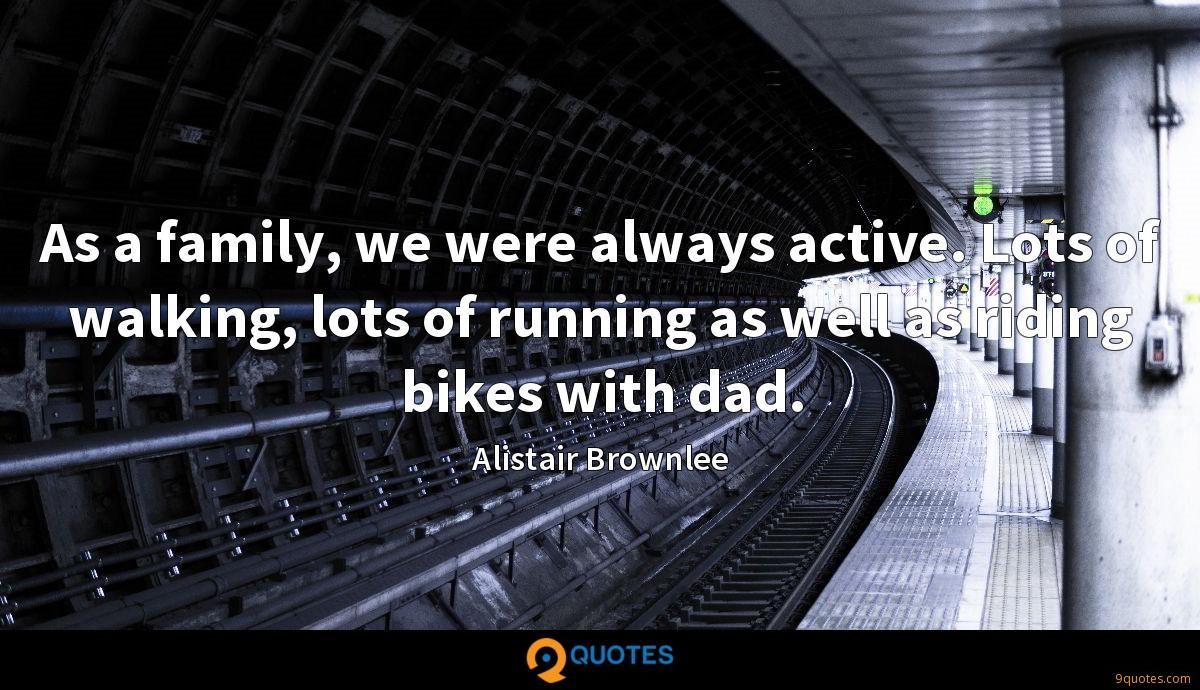 As a family, we were always active. Lots of walking, lots of running as well as riding bikes with dad.