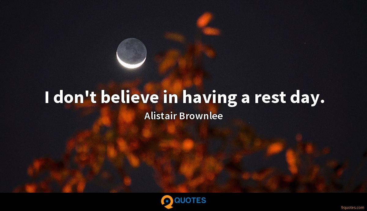 I don't believe in having a rest day.