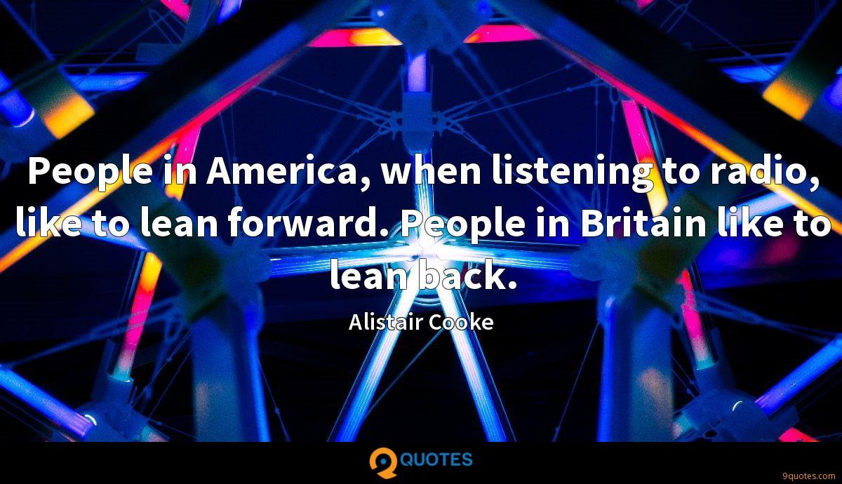 People in America, when listening to radio, like to lean forward. People in Britain like to lean back.