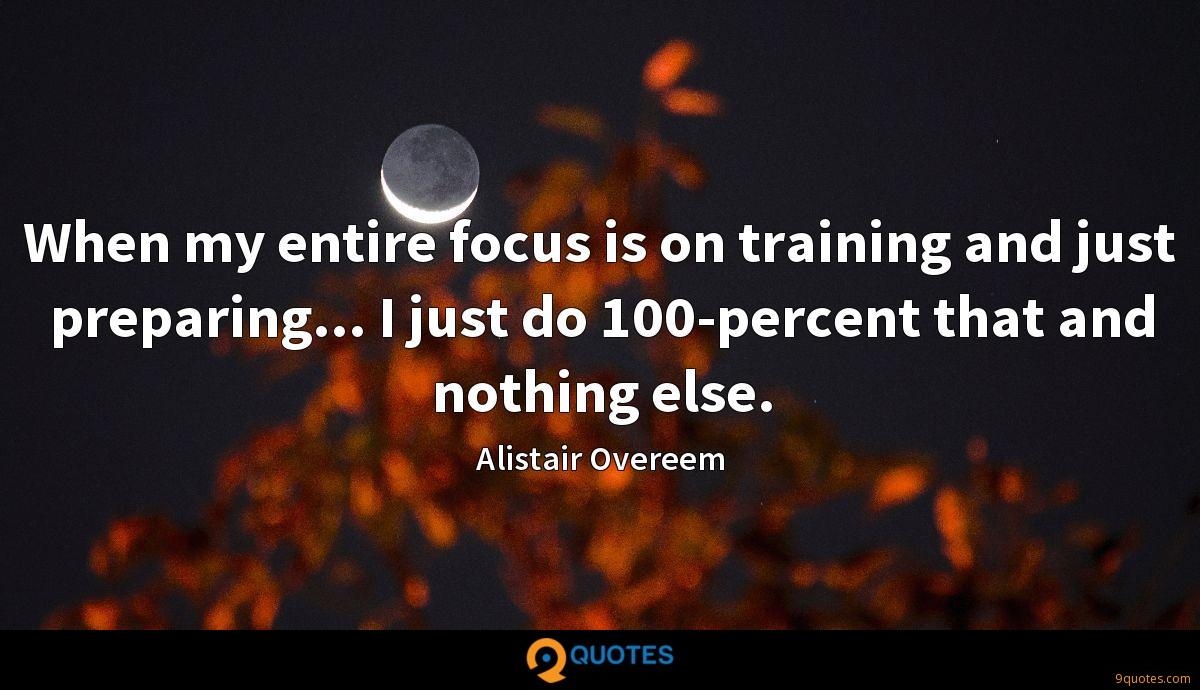 When my entire focus is on training and just preparing... I just do 100-percent that and nothing else.