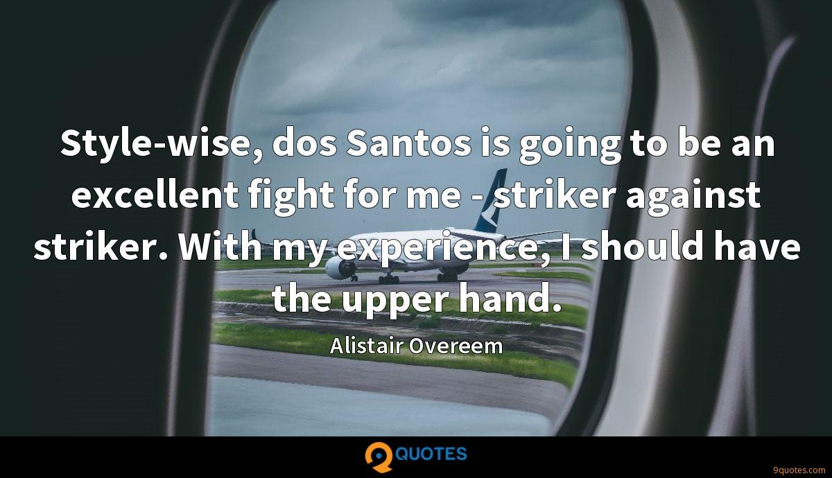 Style-wise, dos Santos is going to be an excellent fight for me - striker against striker. With my experience, I should have the upper hand.