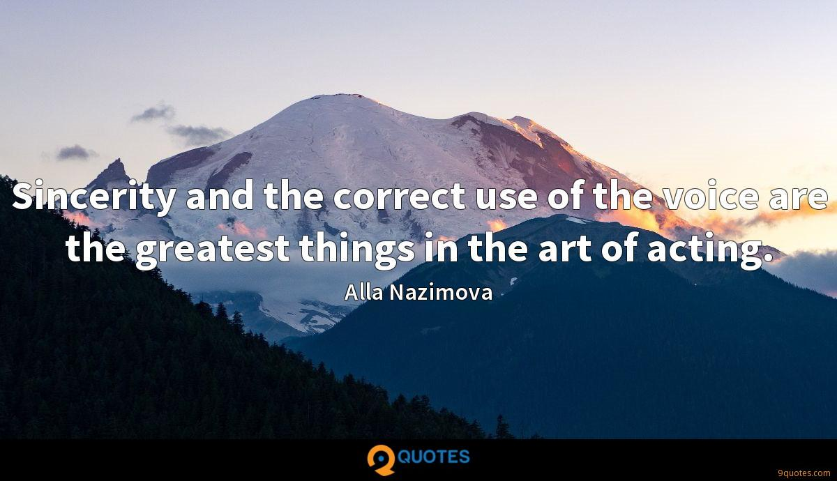 Sincerity and the correct use of the voice are the greatest things in the art of acting.