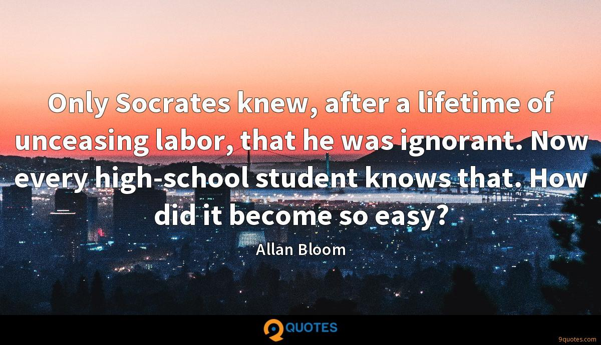 Only Socrates knew, after a lifetime of unceasing labor, that he was ignorant. Now every high-school student knows that. How did it become so easy?