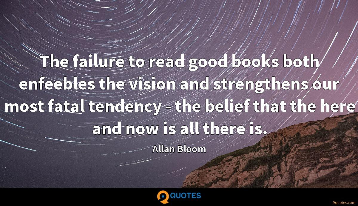 The failure to read good books both enfeebles the vision and strengthens our most fatal tendency - the belief that the here and now is all there is.