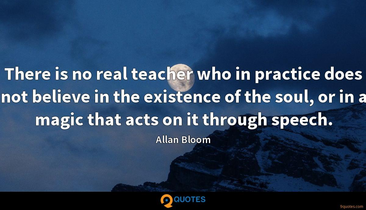 There is no real teacher who in practice does not believe in the existence of the soul, or in a magic that acts on it through speech.